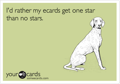 I'd rather my ecards get one star than no stars.