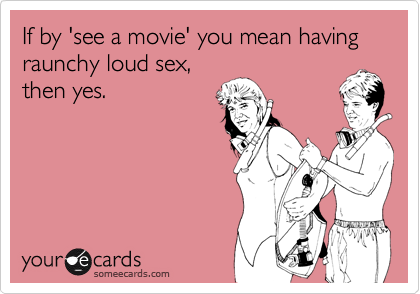 If by 'see a movie' you mean having raunchy loud sex,