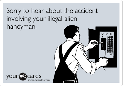 Sorry to hear about the accident involving your illegal alien handyman.
