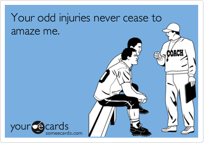 Your odd injuries never cease toamaze me.