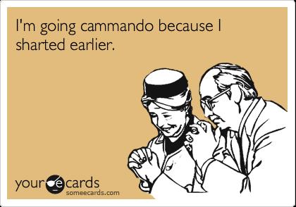 I'm going cammando because I sharted earlier.