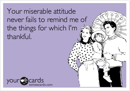 Your miserable attitude never fails to remind me of the things for which I'm thankful.