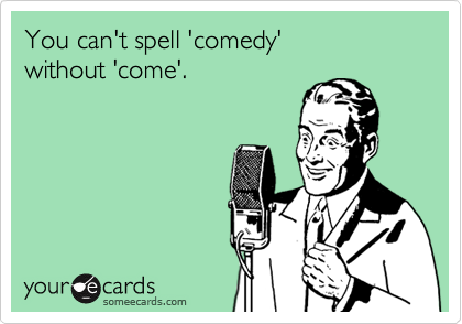 You can't spell 'comedy' 