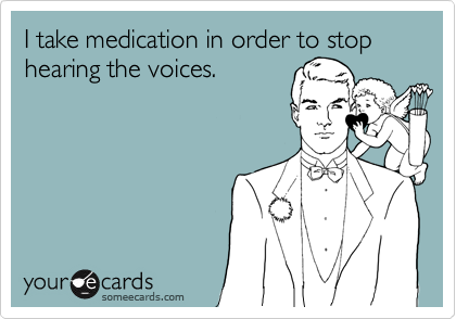 I take medication in order to stop hearing the voices.