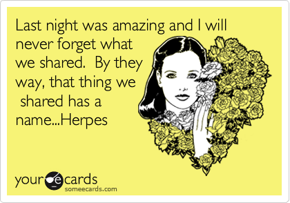 Last night was amazing and I will never forget whatwe shared.  By theyway, that thing we shared has aname...Herpes