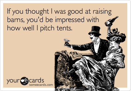 If you thought I was good at raising barns, you'd be impressed withhow well I pitch tents.