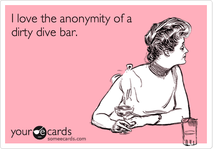 I love the anonymity of a dirty dive bar.