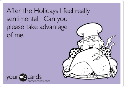 After the Holidays I feel really sentimental.  Can youplease take advantageof me.