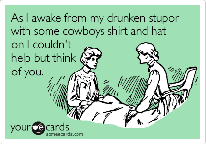 As I awake from my drunken stupor with some cowboys shirt and hat on I couldn't