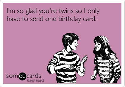 I'm so glad you're twins so I only have to send one birthday card.