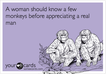 A woman should know a few monkeys before appreciating a real man
