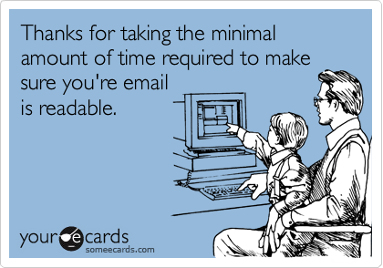 Thanks for taking the minimal amount of time required to make sure you're email is readable.
