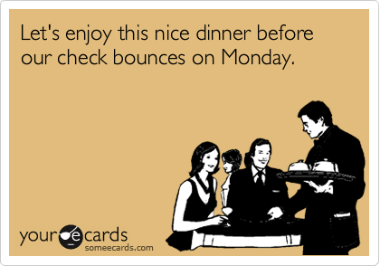 Let's enjoy this nice dinner before our check bounces on Monday.