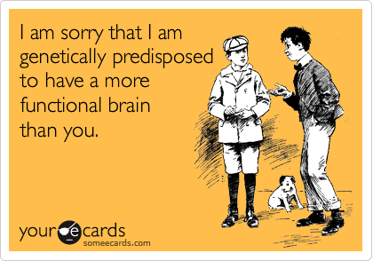 I am sorry that I am genetically predisposed to have a more        functional brain than you.
