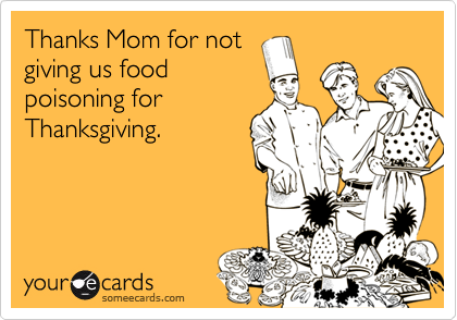Thanks Mom for notgiving us foodpoisoning forThanksgiving.