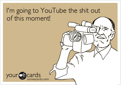 I'm going to YouTube the shit out of this moment!