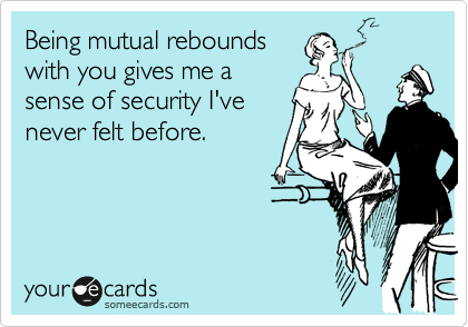 Being mutual rebounds with you gives me a sense of security I've never felt before.