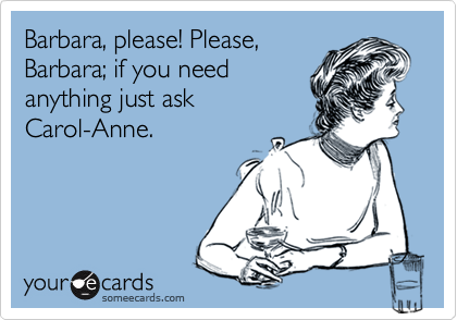 Barbara, please! Please, Barbara; if you need anything just ask Carol-Anne.