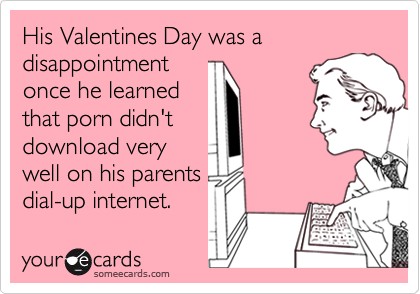 His Valentines Day was a disappointment once he learned that porn didn't download very well on his parents dial-up internet.