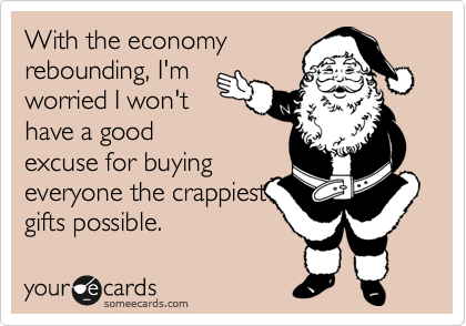 With the economy rebounding, I'm worried I won't have a good excuse for buying everyone the crappiest gifts possible.