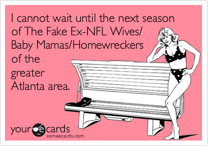 I cannot wait until the next season of The Fake Ex-NFL Wives/Baby Mamas/Homewreckersof thegreaterAtlanta area.