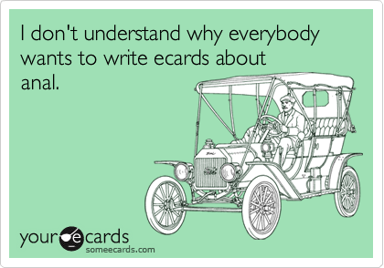 I don't understand why everybody wants to write ecards about