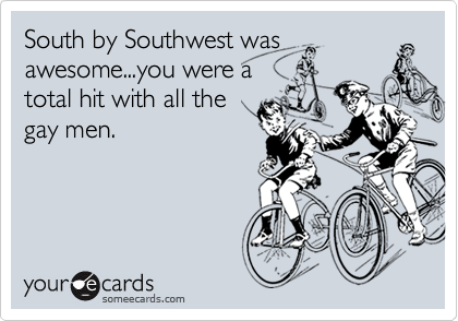 South by Southwest wasawesome...you were atotal hit with all thegay men.