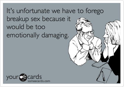 It's unfortunate we have to forego breakup sex because it would be too emotionally damaging.