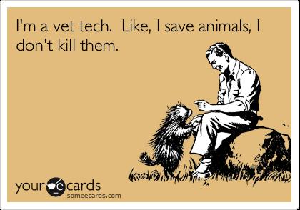 I'm a vet tech.  Like, I save animals, I don't kill them.
