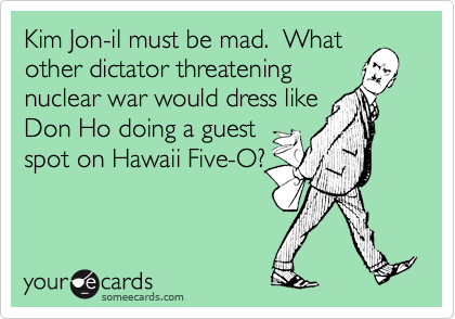 Kim Jon-il must be mad.  What
