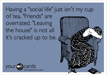 """Having a """"social life"""" just isn't my cup of tea. """"Friends"""" areoverrated. """"Leavingthe house"""" is not allit's cracked up to be."""