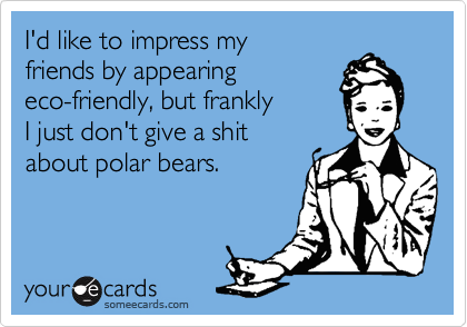 I'd like to impress my friends by appearing eco-friendly, but frankly  I just don't give a shit  about polar bears.