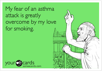 My fear of an asthmaattack is greatlyovercome by my lovefor smoking.