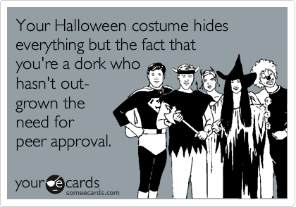 Your Halloween costume hides everything but the fact thatyou're a dork whohasn't out-grown theneed forpeer approval.