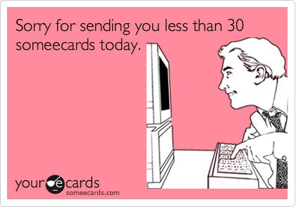 Sorry for sending you less than 30 someecards today.
