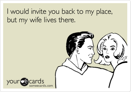I would invite you back to my place, but my wife lives there.