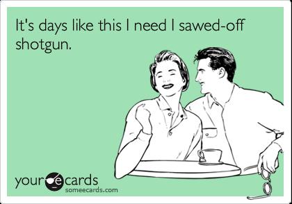 It's days like this I need I sawed-off shotgun.