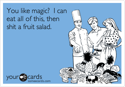You like magic?  I caneat all of this, thenshit a fruit salad.