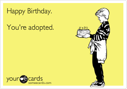 Happy Birthday.  You're adopted.