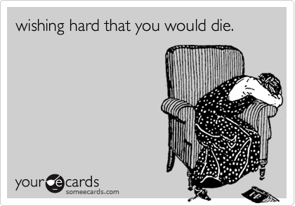 wishing hard that you would die.