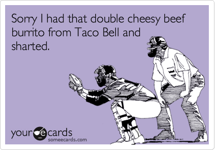 Sorry I had that double cheesy beef burrito from Taco Bell and