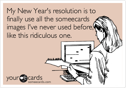 My New Year's resolution is to  finally use all the someecards images I've never used before, like this ridiculous one.