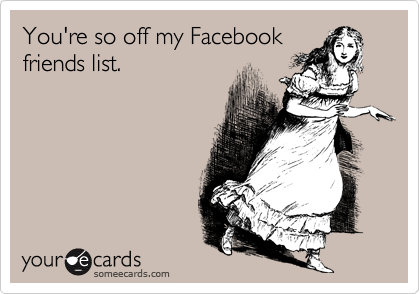 You're so off my Facebookfriends list.