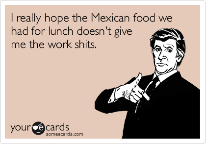 I really hope the Mexican food we had for lunch doesn't give
