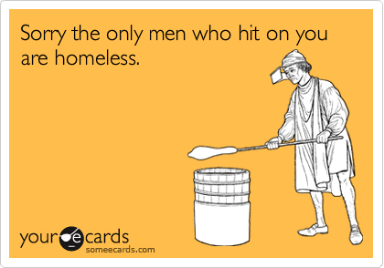 Sorry the only men who hit on you are homeless.