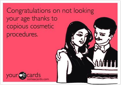 Congratulations on not looking your age thanks tocopious cosmeticprocedures.