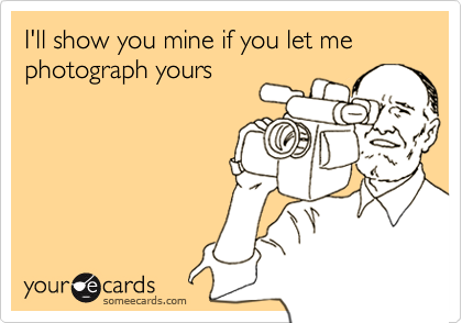 I'll show you mine if you let me photograph yours