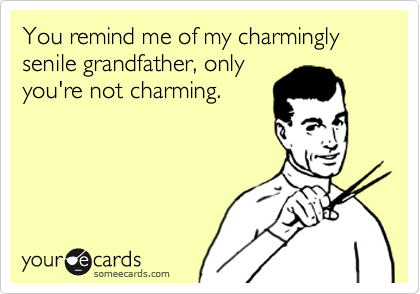You remind me of my charmingly senile grandfather, only