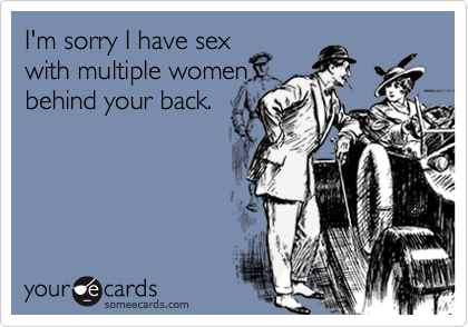 I'm sorry I have sexwith multiple womenbehind your back.