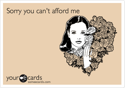 Sorry you can't afford me